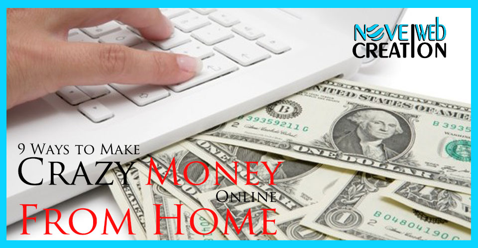 9 Ways to Make Crazy Money Online From Home