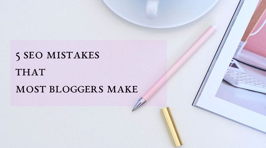 5 SEO Mistakes That most Bloggers Make
